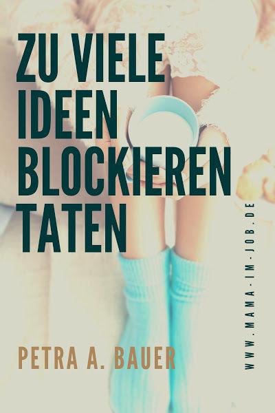 Zu viele Ideen blockieren Taten. Petra A. Bauer 2018.