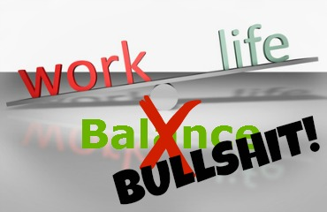 Work Life Balance? Bullshit!